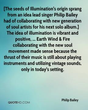 Philip Bailey  - [The seeds of Illumination's origin sprang from an idea lead singer Philip Bailey had of collaborating with new generation of soul artists for his next solo album.] The idea of illumination is vibrant and positive, ... Earth Wind & Fire collaborating with the new soul movement made sense because the thrust of their music is still about playing instruments and utilizing vintage sounds, only in today's setting.