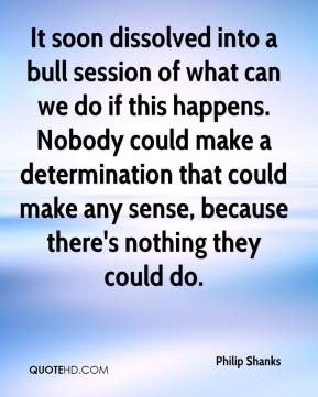 Philip Shanks  - It soon dissolved into a bull session of what can we do if this happens. Nobody could make a determination that could make any sense, because there's nothing they could do.