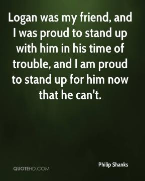 Philip Shanks  - Logan was my friend, and I was proud to stand up with him in his time of trouble, and I am proud to stand up for him now that he can't.