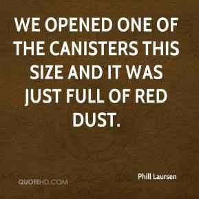 Phill Laursen  - We opened one of the canisters this size and it was just full of red dust.