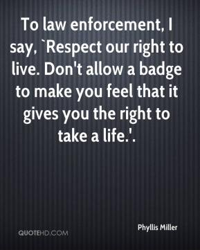Phyllis Miller  - To law enforcement, I say, `Respect our right to live. Don't allow a badge to make you feel that it gives you the right to take a life.'.