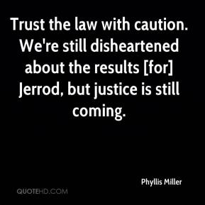 Trust the law with caution. We're still disheartened about the results [for] Jerrod, but justice is still coming.