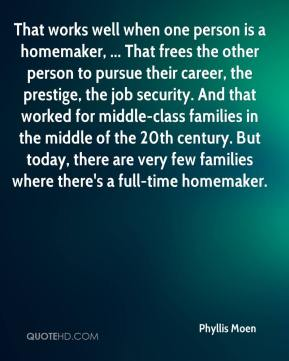 Phyllis Moen  - That works well when one person is a homemaker, ... That frees the other person to pursue their career, the prestige, the job security. And that worked for middle-class families in the middle of the 20th century. But today, there are very few families where there's a full-time homemaker.