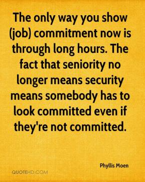 Phyllis Moen  - The only way you show (job) commitment now is through long hours. The fact that seniority no longer means security means somebody has to look committed even if they're not committed.