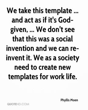 Phyllis Moen  - We take this template ... and act as if it's God-given, ... We don't see that this was a social invention and we can re-invent it. We as a society need to create new templates for work life.
