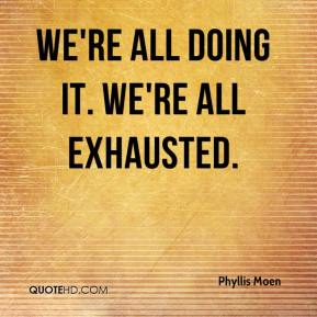 Phyllis Moen  - We're all doing it. We're all exhausted.