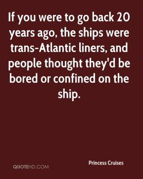 If you were to go back 20 years ago, the ships were trans-Atlantic liners, and people thought they'd be bored or confined on the ship.