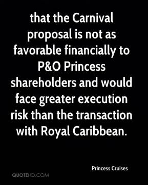 that the Carnival proposal is not as favorable financially to P&O Princess shareholders and would face greater execution risk than the transaction with Royal Caribbean.