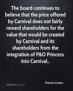 The board continues to believe that the price offered by Carnival does not fairly reward shareholders for the value that would be created by Carnival and its shareholders from the integration of P&O Princess into Carnival.