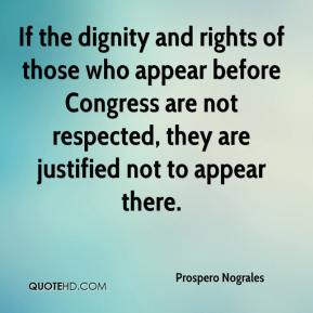 If the dignity and rights of those who appear before Congress are not respected, they are justified not to appear there.