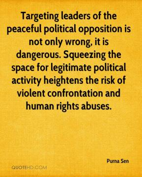 Purna Sen  - Targeting leaders of the peaceful political opposition is not only wrong, it is dangerous. Squeezing the space for legitimate political activity heightens the risk of violent confrontation and human rights abuses.