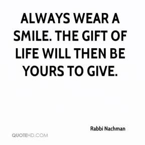 Rabbi Nachman  - Always wear a smile. The gift of life will then be yours to give.