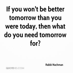 If you won't be better tomorrow than you were today, then what do you need tomorrow for?