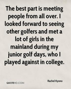 Rachel Kyono  - The best part is meeting people from all over. I looked forward to seeing other golfers and met a lot of girls in the mainland during my junior golf days, who I played against in college.