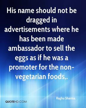 Raghu Sharma  - His name should not be dragged in advertisements where he has been made ambassador to sell the eggs as if he was a promoter for the non-vegetarian foods.