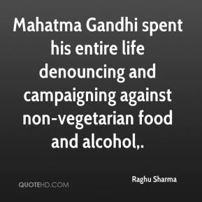 Raghu Sharma  - Mahatma Gandhi spent his entire life denouncing and campaigning against non-vegetarian food and alcohol.