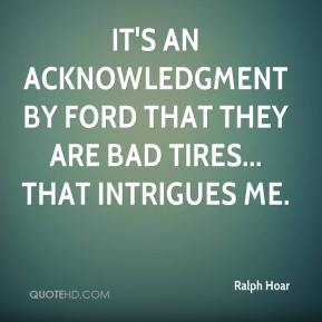 Ralph Hoar  - It's an acknowledgment by Ford that they are bad tires... that intrigues me.