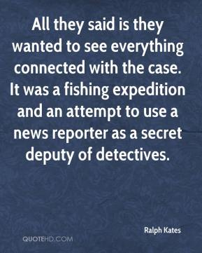 Ralph Kates  - All they said is they wanted to see everything connected with the case. It was a fishing expedition and an attempt to use a news reporter as a secret deputy of detectives.