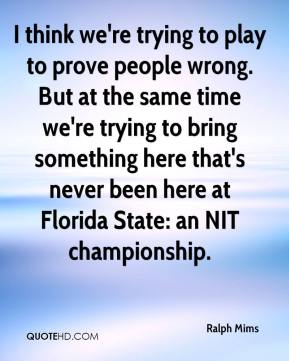 Ralph Mims  - I think we're trying to play to prove people wrong. But at the same time we're trying to bring something here that's never been here at Florida State: an NIT championship.