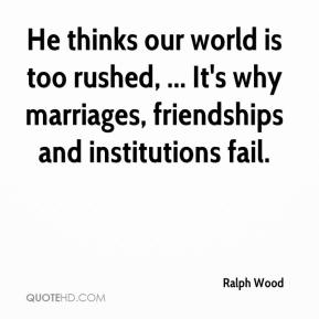 Ralph Wood  - He thinks our world is too rushed, ... It's why marriages, friendships and institutions fail.