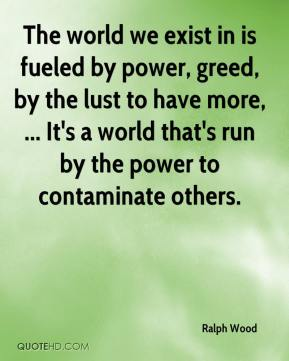 The world we exist in is fueled by power, greed, by the lust to have more, ... It's a world that's run by the power to contaminate others.