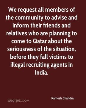 Ramesh Chandra  - We request all members of the community to advise and inform their friends and relatives who are planning to come to Qatar about the seriousness of the situation, before they fall victims to illegal recruiting agents in India.