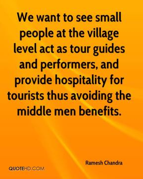 Ramesh Chandra  - We want to see small people at the village level act as tour guides and performers, and provide hospitality for tourists thus avoiding the middle men benefits.