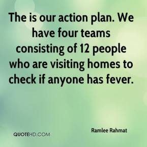 Ramlee Rahmat  - The is our action plan. We have four teams consisting of 12 people who are visiting homes to check if anyone has fever.