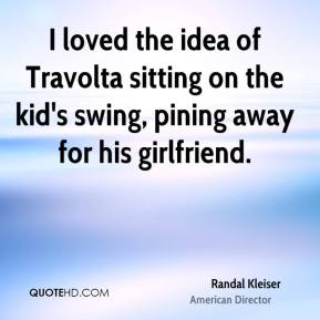 Randal Kleiser - I loved the idea of Travolta sitting on the kid's swing, pining away for his girlfriend.