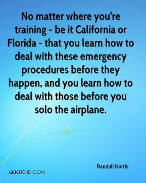 Randall Harris  - No matter where you're training - be it California or Florida - that you learn how to deal with these emergency procedures before they happen, and you learn how to deal with those before you solo the airplane.