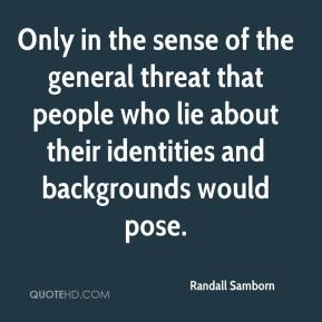 Randall Samborn  - Only in the sense of the general threat that people who lie about their identities and backgrounds would pose.