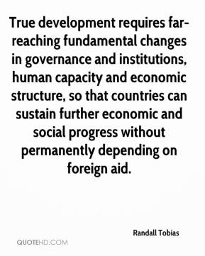 True development requires far-reaching fundamental changes in governance and institutions, human capacity and economic structure, so that countries can sustain further economic and social progress without permanently depending on foreign aid.
