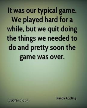 It was our typical game. We played hard for a while, but we quit doing the things we needed to do and pretty soon the game was over.
