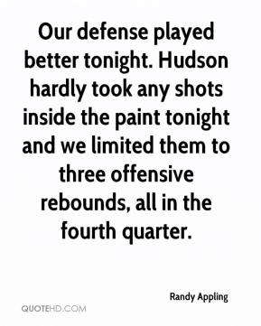 Randy Appling  - Our defense played better tonight. Hudson hardly took any shots inside the paint tonight and we limited them to three offensive rebounds, all in the fourth quarter.