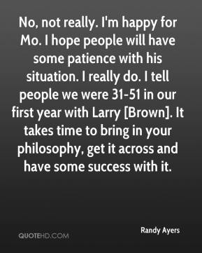 Randy Ayers  - No, not really. I'm happy for Mo. I hope people will have some patience with his situation. I really do. I tell people we were 31-51 in our first year with Larry [Brown]. It takes time to bring in your philosophy, get it across and have some success with it.