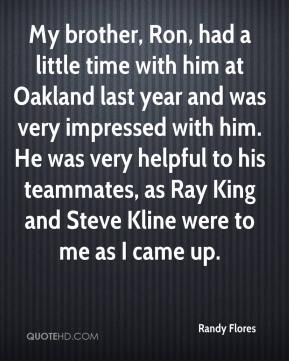 Randy Flores  - My brother, Ron, had a little time with him at Oakland last year and was very impressed with him. He was very helpful to his teammates, as Ray King and Steve Kline were to me as I came up.