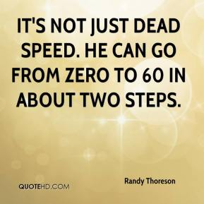 It's not just dead speed. He can go from zero to 60 in about two steps.
