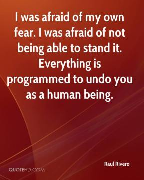 I was afraid of my own fear. I was afraid of not being able to stand it. Everything is programmed to undo you as a human being.