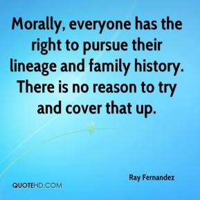Ray Fernandez  - Morally, everyone has the right to pursue their lineage and family history. There is no reason to try and cover that up.