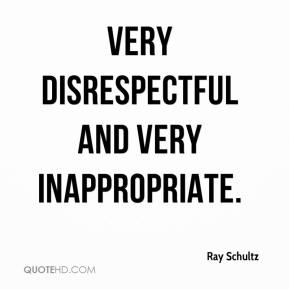 Ray Schultz  - very disrespectful and very inappropriate.