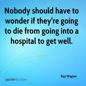 Nobody should have to wonder if they're going to die from going into a hospital to get well.