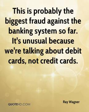 Ray Wagner  - This is probably the biggest fraud against the banking system so far. It's unusual because we're talking about debit cards, not credit cards.
