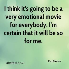 Red Dawson  - I think it's going to be a very emotional movie for everybody. I'm certain that it will be so for me.
