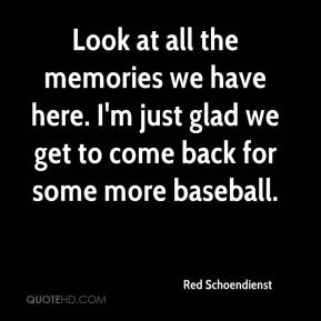 Red Schoendienst  - Look at all the memories we have here. I'm just glad we get to come back for some more baseball.