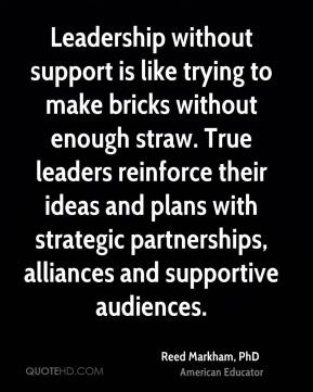 Reed Markham, PhD  - Leadership without support is like trying to make bricks without enough straw. True leaders reinforce their ideas and plans with strategic partnerships, alliances and supportive audiences.