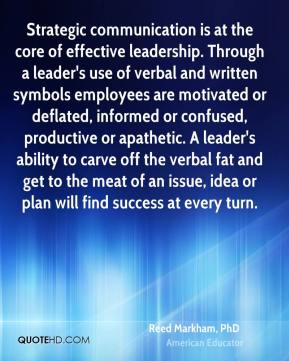 Reed Markham, PhD  - Strategic communication is at the core of effective leadership. Through a leader's use of verbal and written symbols employees are motivated or deflated, informed or confused, productive or apathetic. A leader's ability to carve off the verbal fat and get to the meat of an issue, idea or plan will find success at every turn.