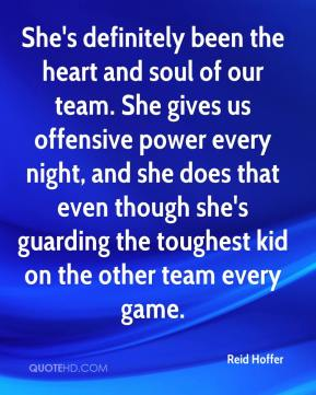 Reid Hoffer  - She's definitely been the heart and soul of our team. She gives us offensive power every night, and she does that even though she's guarding the toughest kid on the other team every game.