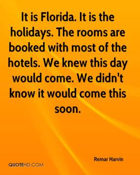 Remar Harvin  - It is Florida. It is the holidays. The rooms are booked with most of the hotels. We knew this day would come. We didn't know it would come this soon.