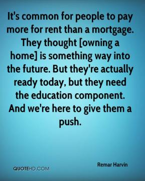 Remar Harvin  - It's common for people to pay more for rent than a mortgage. They thought [owning a home] is something way into the future. But they're actually ready today, but they need the education component. And we're here to give them a push.