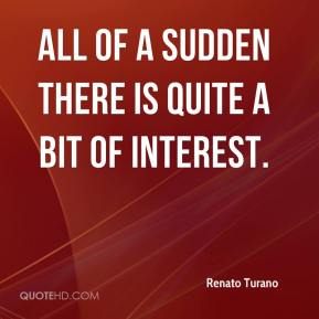 Renato Turano  - All of a sudden there is quite a bit of interest.